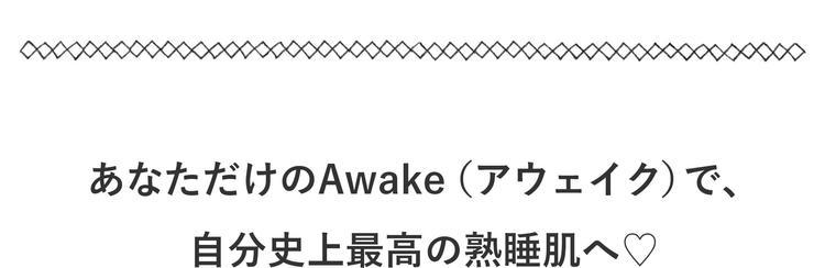 あなただけのAwake(アウェイク)で、 自分史上最高の熟睡肌へ♡