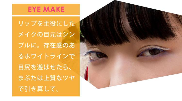 EYEMAKE リップを主役にしたメイクの目元はシンプルに。存在感のあるホワイトラインで目尻を遊ばせたら、まぶたは上質なツヤで引き算して。